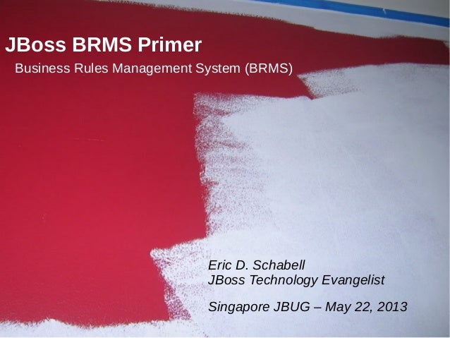 1JBoss BRMS PrimerBusiness Rules Management System (BRMS)Eric D. SchabellJBoss Technology EvangelistSingapore JBUG – May 2...