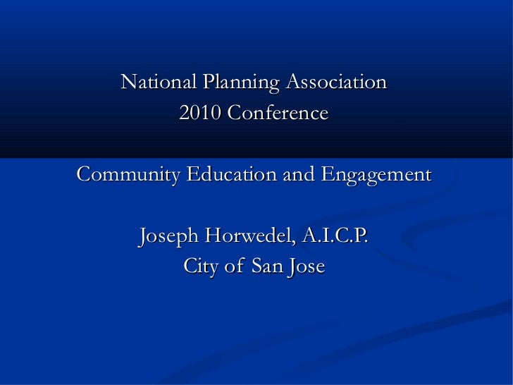 National Planning Association 2010 Conference Community Education and Engagement Joseph Horwedel, A.I.C.P. City of San Jose