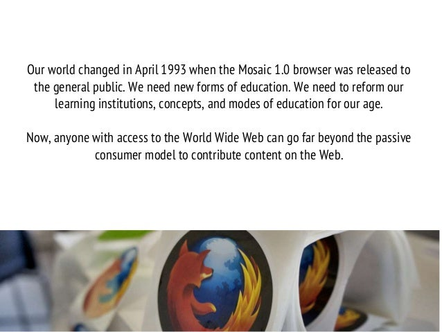 Our world changed in April 1993 when the Mosaic 1.0 browser was released to the general public. We need new forms of educa...