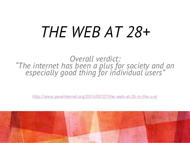 "THE WEB AT 28+ Overall verdict: ""The internet has been a plus for society and an especially good thing for individual user..."