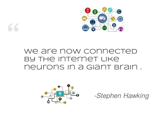 """We are now connected by the Internet like neurons in a giant brain . -Stephen Hawking"