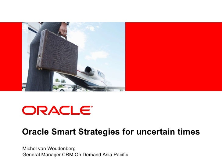 Oracle Smart Strategies for uncertain times Michel van Woudenberg General Manager CRM On Demand Asia Pacific
