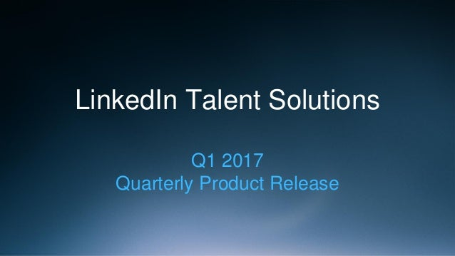LinkedIn Talent Solutions Q1 2017 Quarterly Product Release