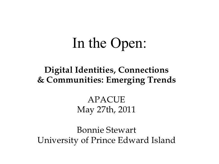 Digital Identities, Connections & Communities: Emerging Trends APACUE May 27th, 2011 Bonnie Stewart University of Prince E...