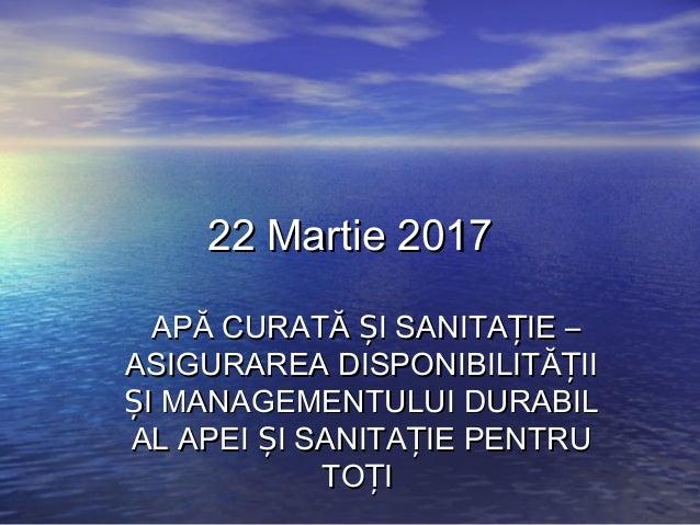 22 Martie 201722 Martie 2017 APĂ CURATĂ I SANITA IE –Ș ȚAPĂ CURATĂ I SANITA IE –Ș Ț ASIGURAREA DISPONIBILITĂ IIȚASIGURAREA...