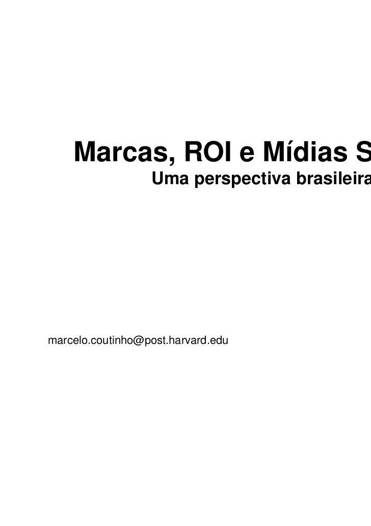 Marcas, ROI e Mídias Sociais                  Uma perspectiva brasileiramarcelo.coutinho@post.harvard.edu              Twi...