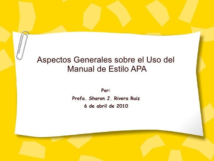 Aspectos Generales sobre el Uso del  Manual de Estilo APA Por: Profa. Sharon J. Rivera Ruiz 6 de abril de 2010