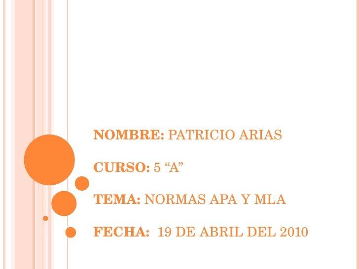 """NOMBRE:  PATRICIO ARIAS CURSO:  5 """"A"""" TEMA:  NORMAS APA Y MLA FECHA:  19 DE ABRIL DEL 2010"""