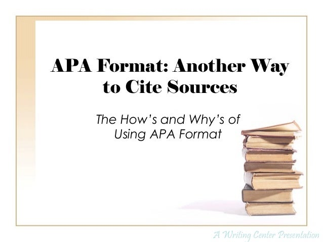 APA Format: Another Way to Cite Sources The How's and Why's of Using APA Format A Writing Center Presentation
