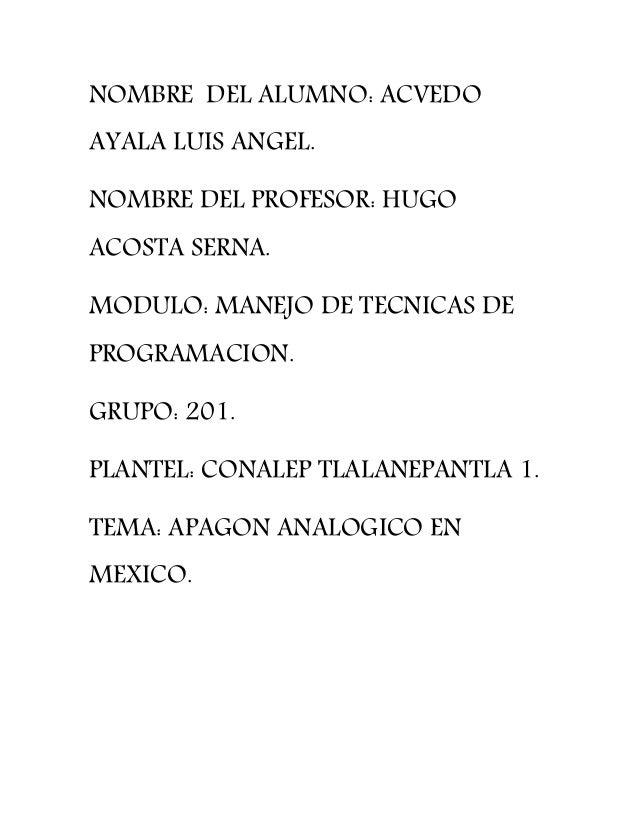 NOMBRE DEL ALUMNO: ACVEDO AYALA LUIS ANGEL. NOMBRE DEL PROFESOR: HUGO ACOSTA SERNA. MODULO: MANEJO DE TECNICAS DE PROGRAMA...