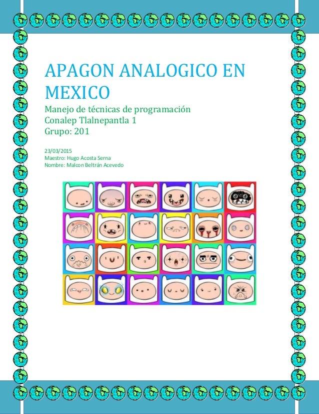 APAGON ANALOGICO EN MEXICO Manejo de técnicas de programación Conalep Tlalnepantla 1 Grupo: 201 23/03/2015 Maestro: Hugo A...