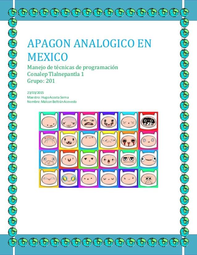 APAGON ANALOGICO EN MEXICO Manejo de técnicas de programación Conalep Tlalnepantla 1 Grupo: 201 23/03/2015 Maestro: HugoAc...