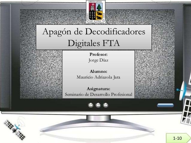 Apagón de Decodificadores     Digitales FTA                 Profesor:                 Jorge Díaz                 Alumno:  ...