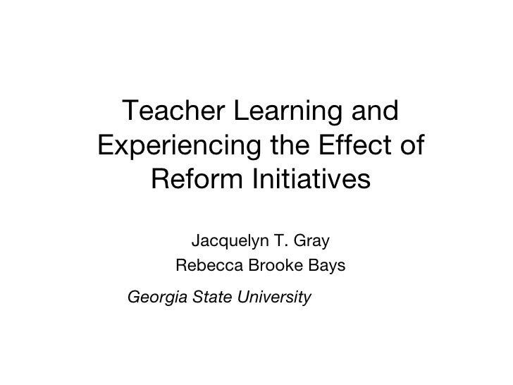 Teacher Learning and Experiencing the Effect of Reform Initiatives Jacquelyn T. Gray Rebecca Brooke Bays Georgia State Uni...