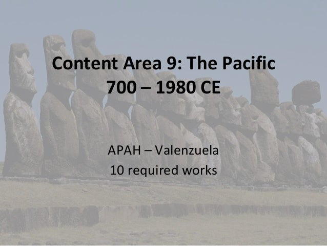 Content Area 9: The Pacific 700 – 1980 CE APAH – Valenzuela 10 required works
