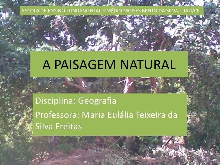 A PAISAGEM NATURAL<br />Disciplina: Geografia<br />Professora: Maria Eulália Teixeira da Silva Freitas<br />ESCOLA DE ENSI...