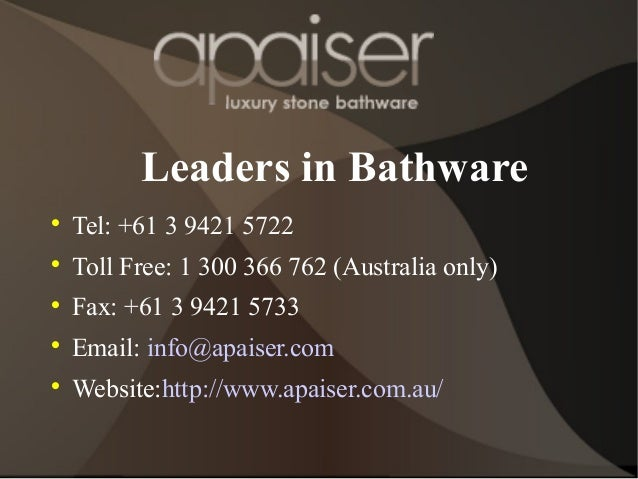 Leaders in Bathware  Tel: +61 3 9421 5722  Toll Free: 1 300 366 762 (Australia only)  Fax: +61 3 9421 5733  Email: inf...
