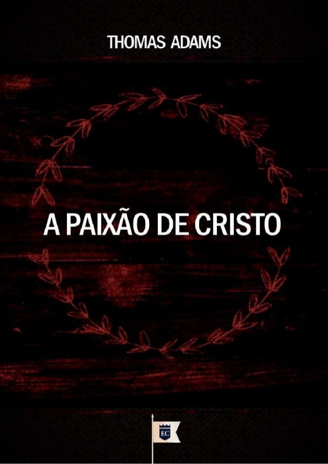 Issuu.com/oEstandarteDeCristo Traduzido do original em Inglês The Passion Of Christ By Thomas Adams Via: ChapelLibrary.org...