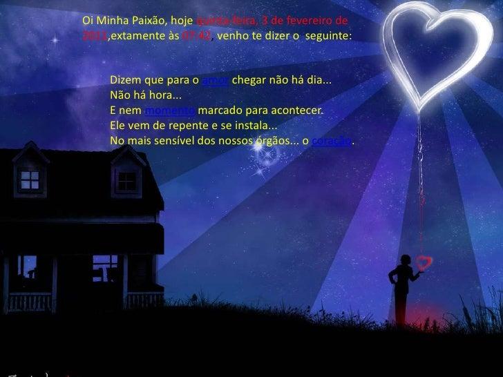 OiMinhaPaixão, hojesegunda-feira, 22 de novembro de 2010,extamenteàs09:53, venhotedizer o  seguinte:<br />Dizem que para o...