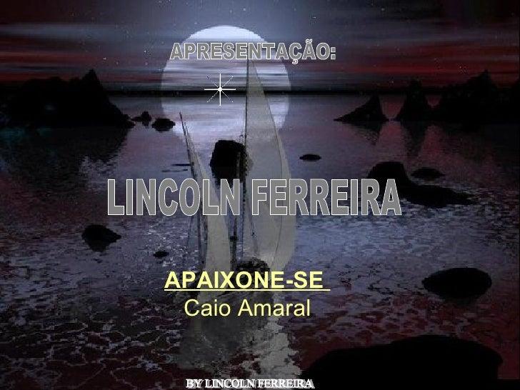 APRESENTAÇÃO: LINCOLN FERREIRA  BY LINCOLN FERREIRA  APAIXONE-SE  Caio Amaral