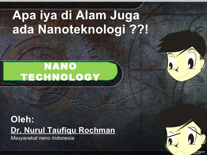 Apa iya di Alam Juga ada Nanoteknologi ??! NANO TECHNOLOGY Oleh:   Dr. Nurul Taufiqu Rochman Masyarakat nano Indonesia