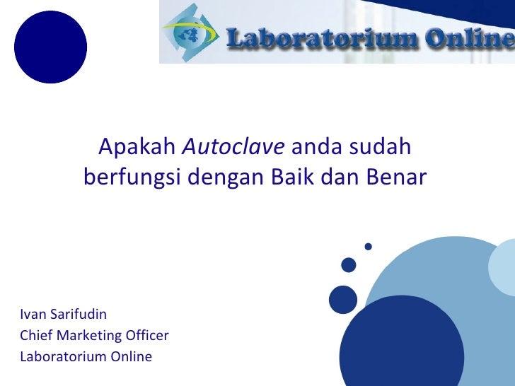 Apakah  Autoclave  anda sudah berfungsi dengan Baik dan Benar Ivan Sarifudin Chief Marketing Officer  Laboratorium Online