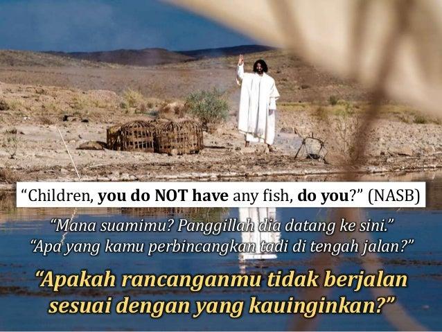 "6 Maka kata Yesus kepada mereka: ""Tebarkanlah jalamu di sebelah kanan perahu, maka akan kamu peroleh."" ..."
