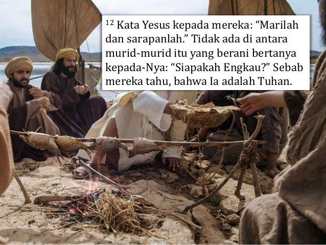 13 Yesus maju ke depan, mengambil roti dan memberikannya kepada mereka, demikian juga ikan itu. 14 Itulah ketiga kalinya Y...
