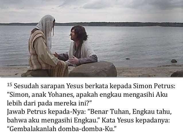 "16 Kata Yesus pula kepadanya untuk kedua kalinya: ""Simon, anak Yohanes, apakah engkau mengasihi Aku?"" Jawab Petrus kepada-..."