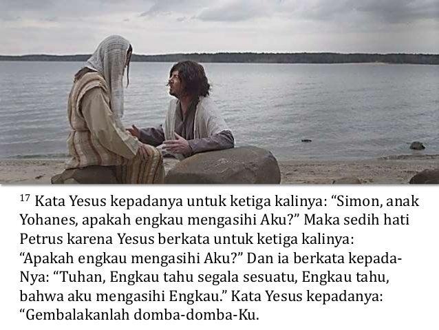 """15 Sesudah sarapan Yesus berkata kepada Simon Petrus: """"Simon, anak Yohanes, apakah engkau mengasihi Aku lebih dari pada me..."""
