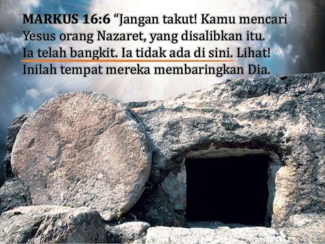 """MARKUS 16:6 """"Jangan takut! Kamu mencari Yesus orang Nazaret, yang disalibkan itu. Ia telah bangkit. Ia tidak ada di sini. ..."""