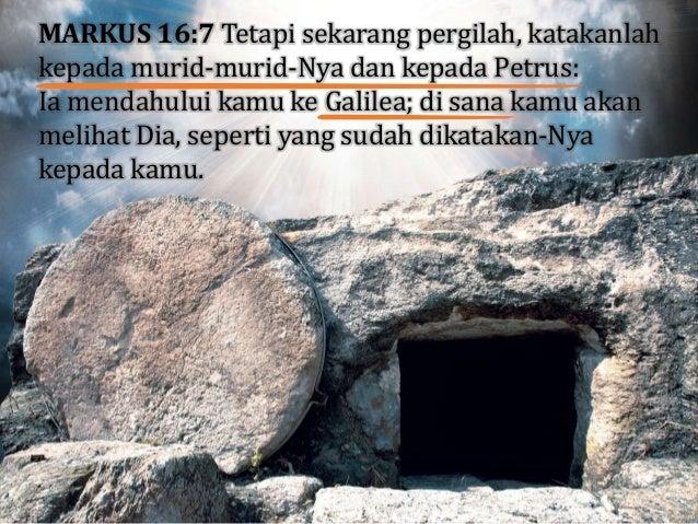 MARKUS 16:7 Tetapi sekarang pergilah, katakanlah kepada murid-murid-Nya dan kepada Petrus: Ia mendahului kamu ke Galilea; ...