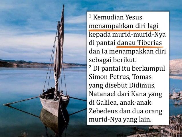 1 Kemudian Yesus menampakkan diri lagi kepada murid-murid-Nya di pantai danau Tiberias dan Ia menampakkan diri sebagai ber...