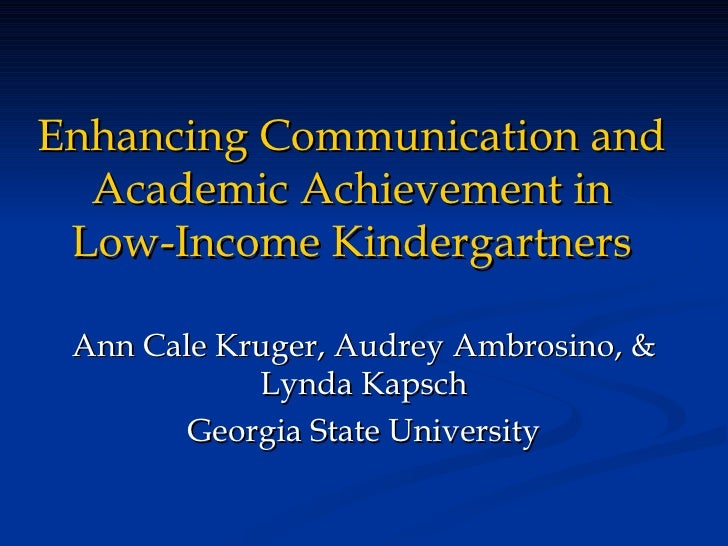 Enhancing Communication and Academic Achievement in Low-Income Kindergartners Ann Cale Kruger, Audrey Ambrosino, & Lynda K...