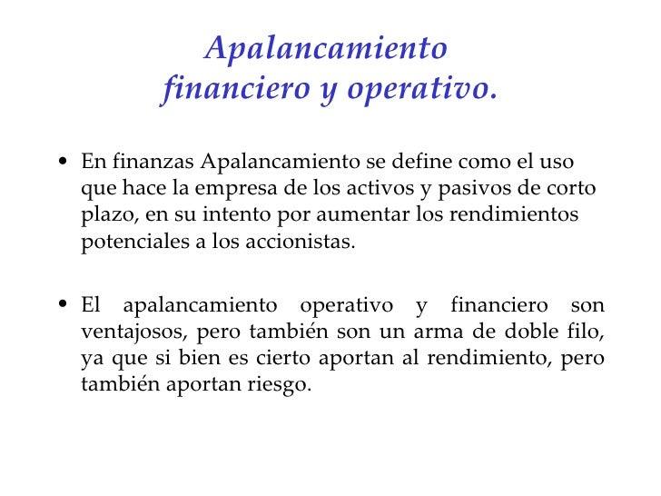 Apalancamiento  financiero y operativo. <ul><li>En finanzas Apalancamiento se define como el uso que hace la empresa de lo...