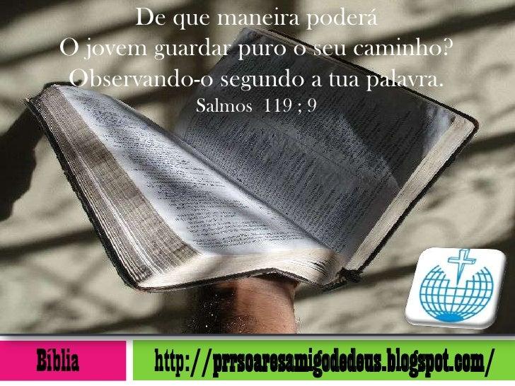 De que maneira poderá   O jovem guardar puro o seu caminho?   Observando-o segundo a tua palavra.               Salmos 119...