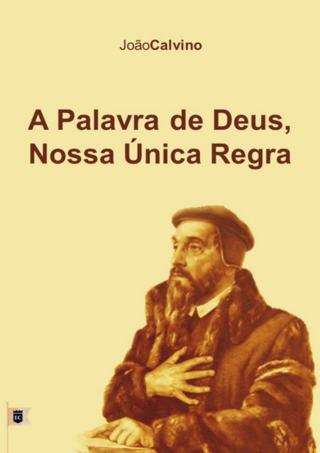 """A Palavra de Deus,  nossa Única Regra  João Calvino  """"Todas as coisas são puras para os puros, mas nada é puro para os con..."""