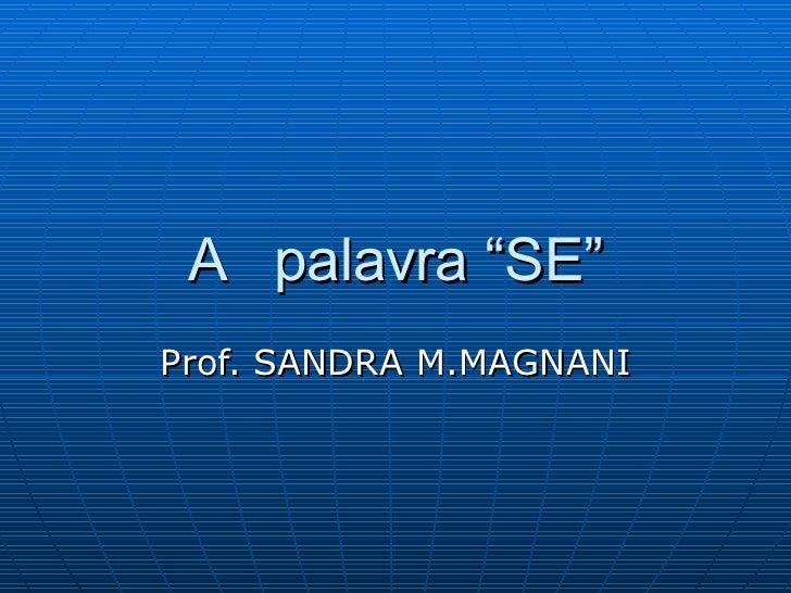 "A  palavra ""SE"" Prof. SANDRA M.MAGNANI"