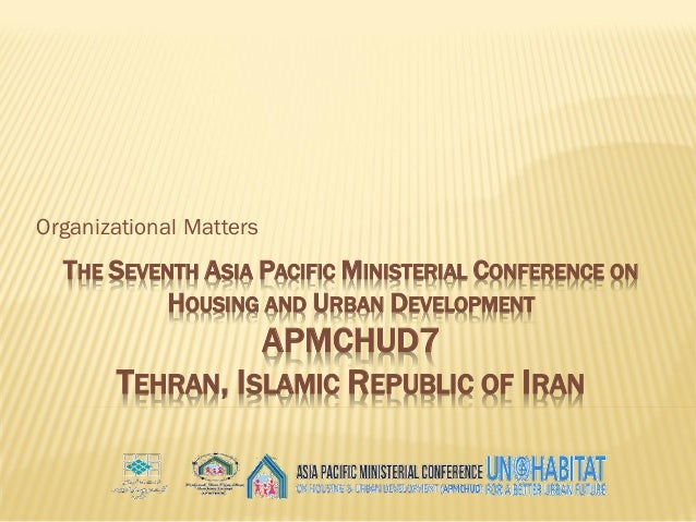 THE SEVENTH ASIA PACIFIC MINISTERIAL CONFERENCE ON HOUSING AND URBAN DEVELOPMENT APMCHUD7 TEHRAN, ISLAMIC REPUBLIC OF IRAN...