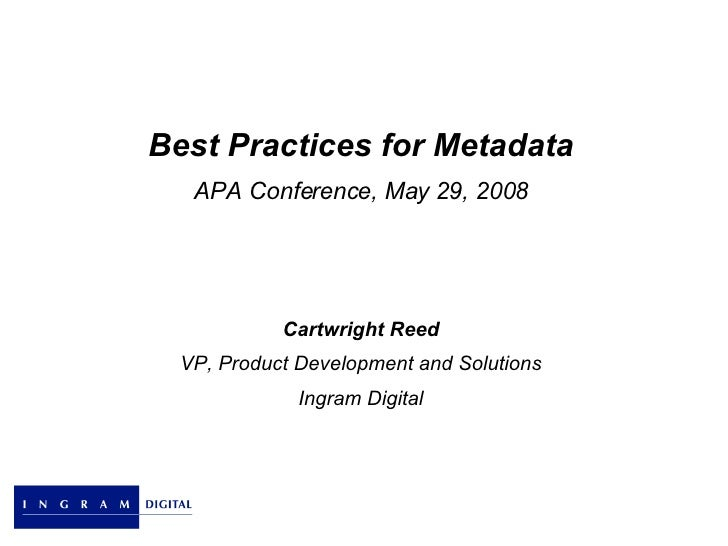 Best Practices for Metadata APA Conference, May 29, 2008 Cartwright Reed VP, Product Development and Solutions Ingram Digi...