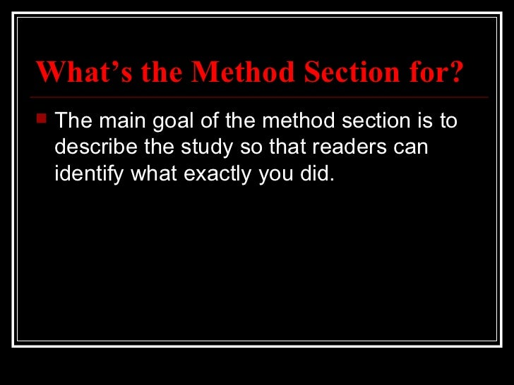 What's the Method Section for?   The main goal of the method section is to    describe the study so that readers can    i...