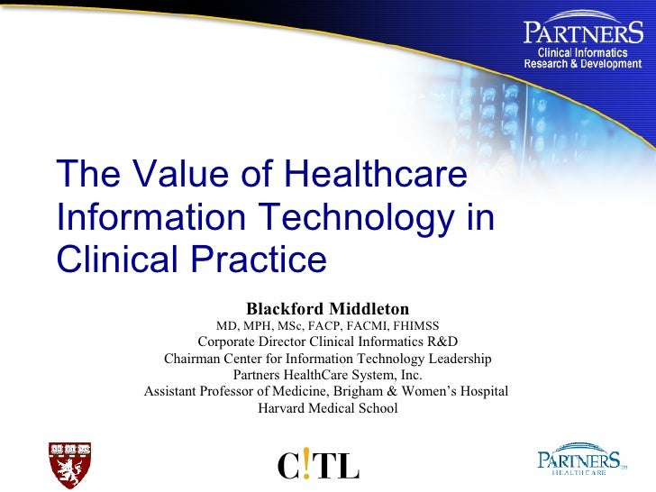 The Value of Healthcare Information Technology in Clinical Practice Blackford Middleton MD, MPH, MSc, FACP, FACMI, FHIMSS ...