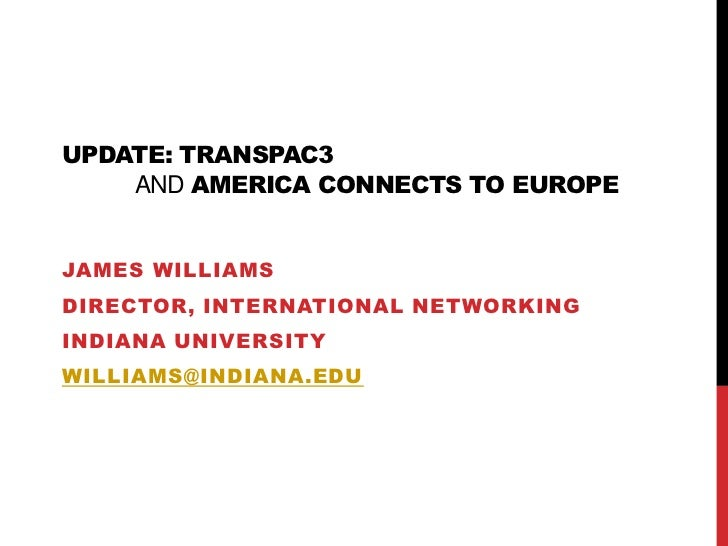 Update: TransPAC3and America Connects to Europe<br />James Williams<br />Director, International Networking<br />Indiana U...