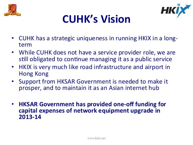 CUHK's  Vision   • CUHK  has  a  strategic  uniqueness  in  running  HKIX  in  a  long-‐ term  ...