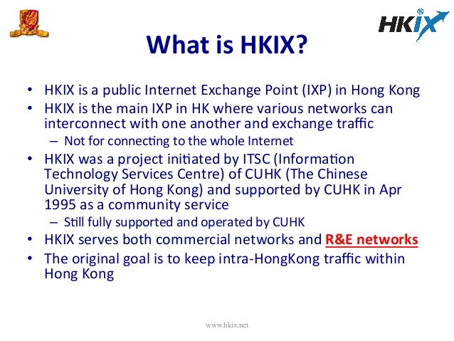 What  is  HKIX?   • HKIX  is  a  public  Internet  Exchange  Point  (IXP)  in  Hong  Kong   •...