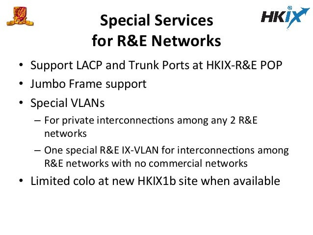 Special  Services     for  R&E  Networks   • Support  LACP  and  Trunk  Ports  at  HKIX-‐R&E  ...