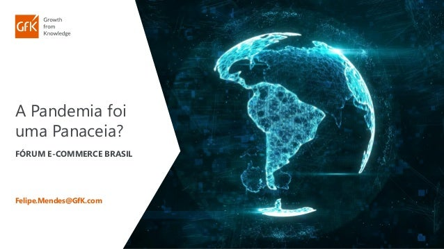 A Pandemia foi uma Panaceia? FÓRUM E-COMMERCE BRASIL Felipe.Mendes@GfK.com
