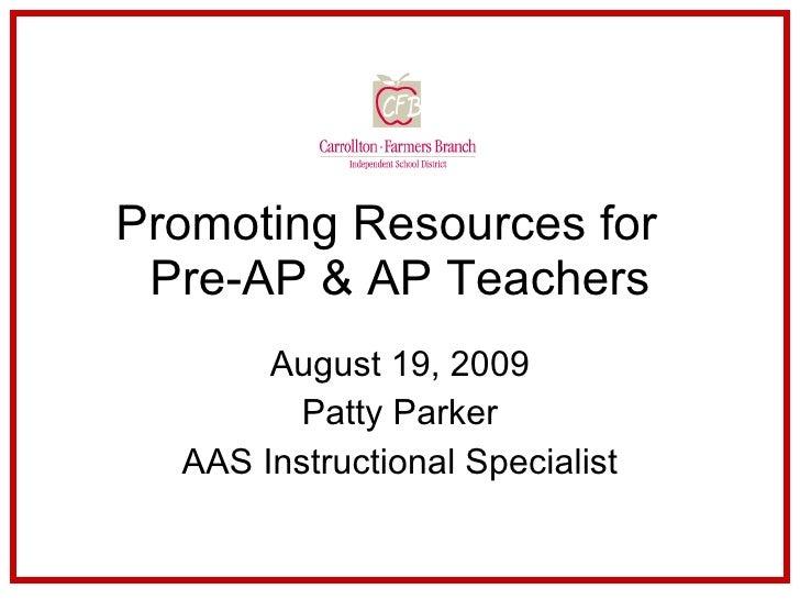 Promoting Resources for  Pre-AP & AP Teachers August 19, 2009 Patty Parker AAS Instructional Specialist