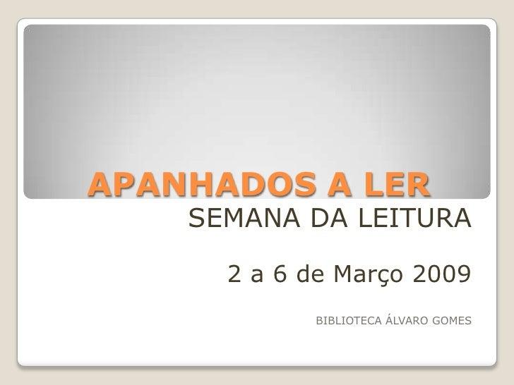 APANHADOS A LER     SEMANA DA LEITURA        2 a 6 de Março 2009             BIBLIOTECA ÁLVARO GOMES