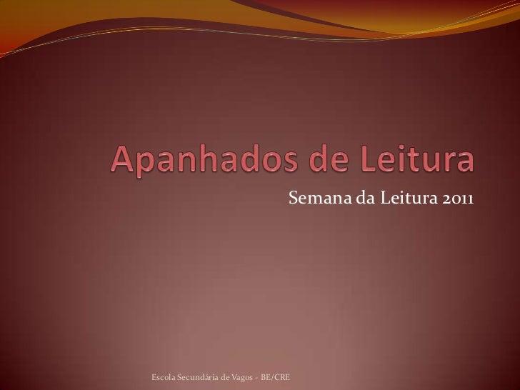 Apanhados de Leitura<br />Semana da Leitura 2011<br />Escola Secundária de Vagos - BE/CRE<br />